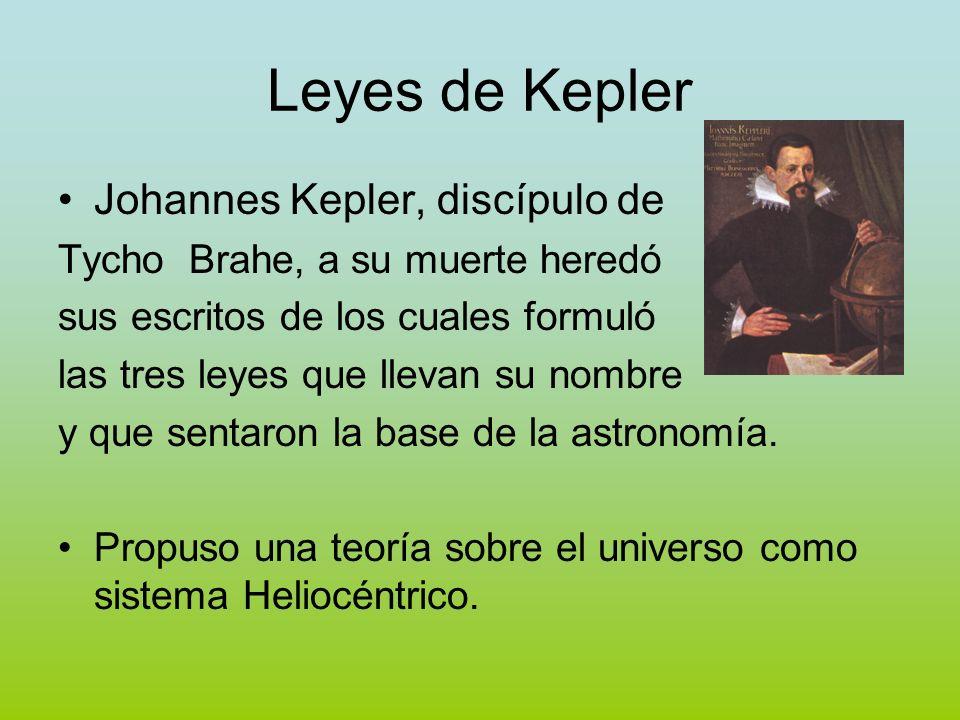 Leyes de Kepler Johannes Kepler, discípulo de Tycho Brahe, a su muerte heredó sus escritos de los cuales formuló las tres leyes que llevan su nombre y