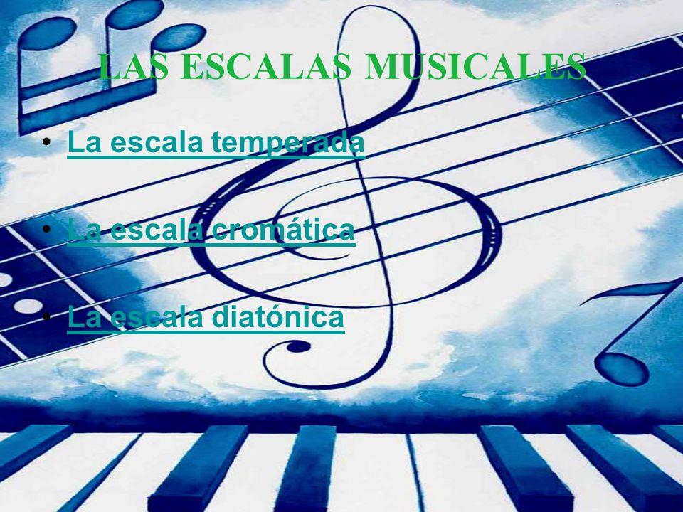 LAS ESCALAS MUSICALES La escala temperada La escala cromática La escala diatónica
