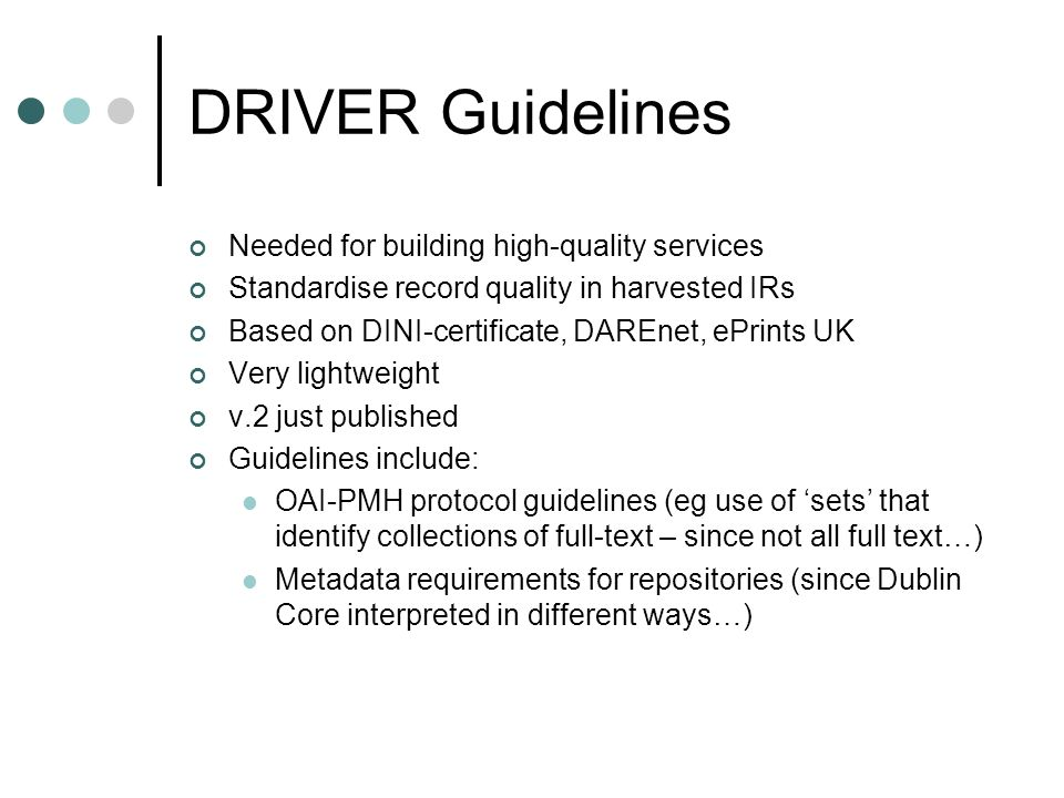 DRIVER Guidelines Needed for building high-quality services Standardise record quality in harvested IRs Based on DINI-certificate, DAREnet, ePrints UK Very lightweight v.2 just published Guidelines include: OAI-PMH protocol guidelines (eg use of sets that identify collections of full-text – since not all full text…) Metadata requirements for repositories (since Dublin Core interpreted in different ways…)
