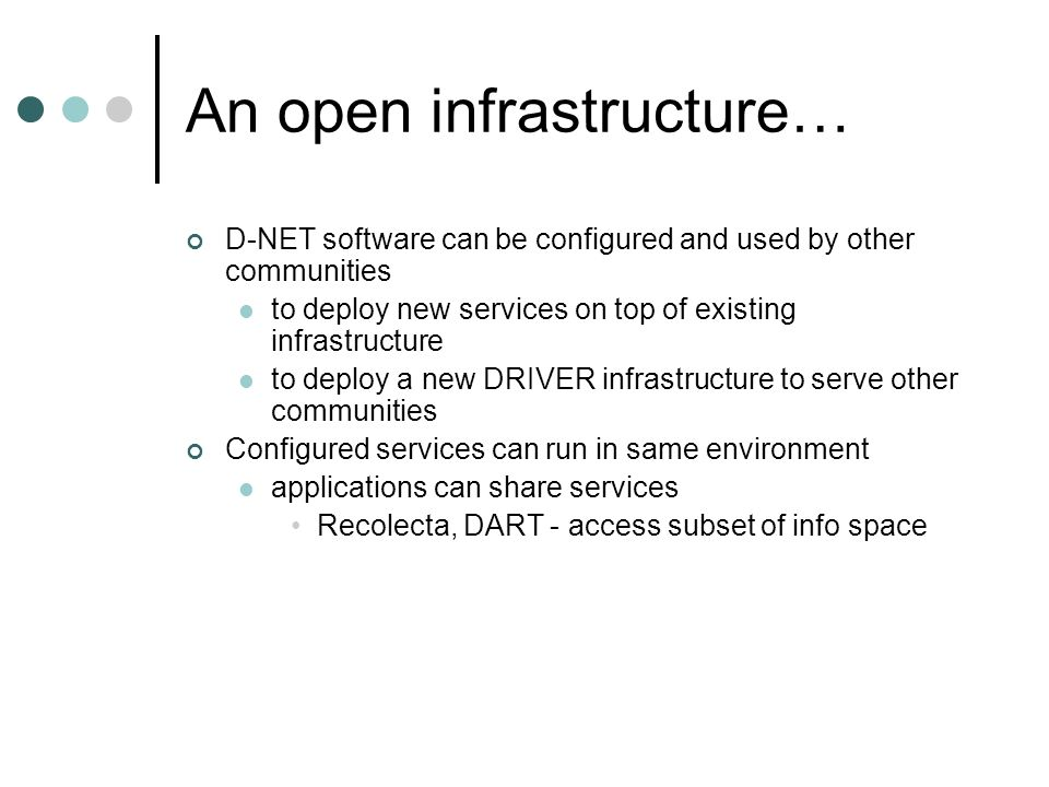 An open infrastructure… D-NET software can be configured and used by other communities to deploy new services on top of existing infrastructure to deploy a new DRIVER infrastructure to serve other communities Configured services can run in same environment applications can share services Recolecta, DART - access subset of info space