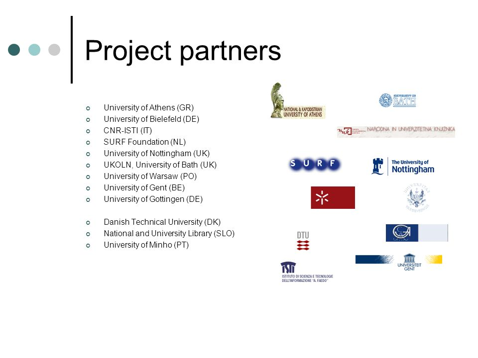 Project partners University of Athens (GR) University of Bielefeld (DE) CNR-ISTI (IT) SURF Foundation (NL) University of Nottingham (UK) UKOLN, University of Bath (UK) University of Warsaw (PO) University of Gent (BE) University of Gottingen (DE) Danish Technical University (DK) National and University Library (SLO) University of Minho (PT)