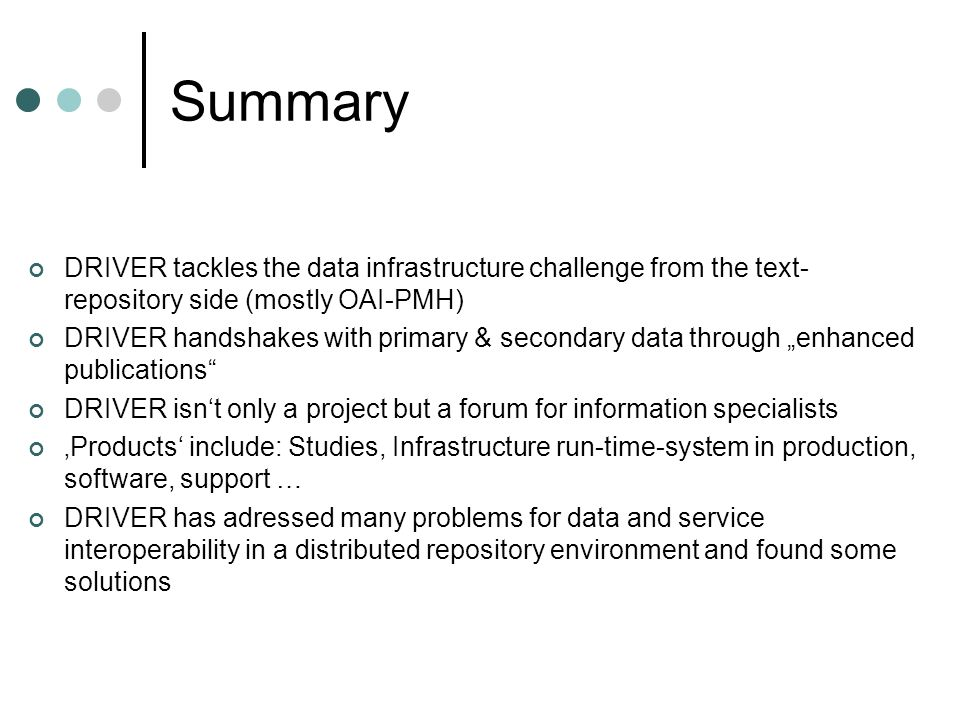 Summary DRIVER tackles the data infrastructure challenge from the text- repository side (mostly OAI-PMH) DRIVER handshakes with primary & secondary data through enhanced publications DRIVER isnt only a project but a forum for information specialists Products include: Studies, Infrastructure run-time-system in production, software, support … DRIVER has adressed many problems for data and service interoperability in a distributed repository environment and found some solutions