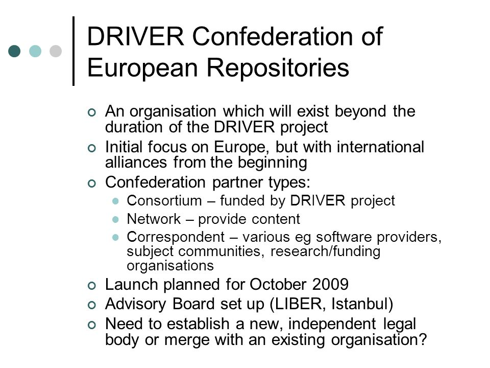DRIVER Confederation of European Repositories An organisation which will exist beyond the duration of the DRIVER project Initial focus on Europe, but with international alliances from the beginning Confederation partner types: Consortium – funded by DRIVER project Network – provide content Correspondent – various eg software providers, subject communities, research/funding organisations Launch planned for October 2009 Advisory Board set up (LIBER, Istanbul) Need to establish a new, independent legal body or merge with an existing organisation?