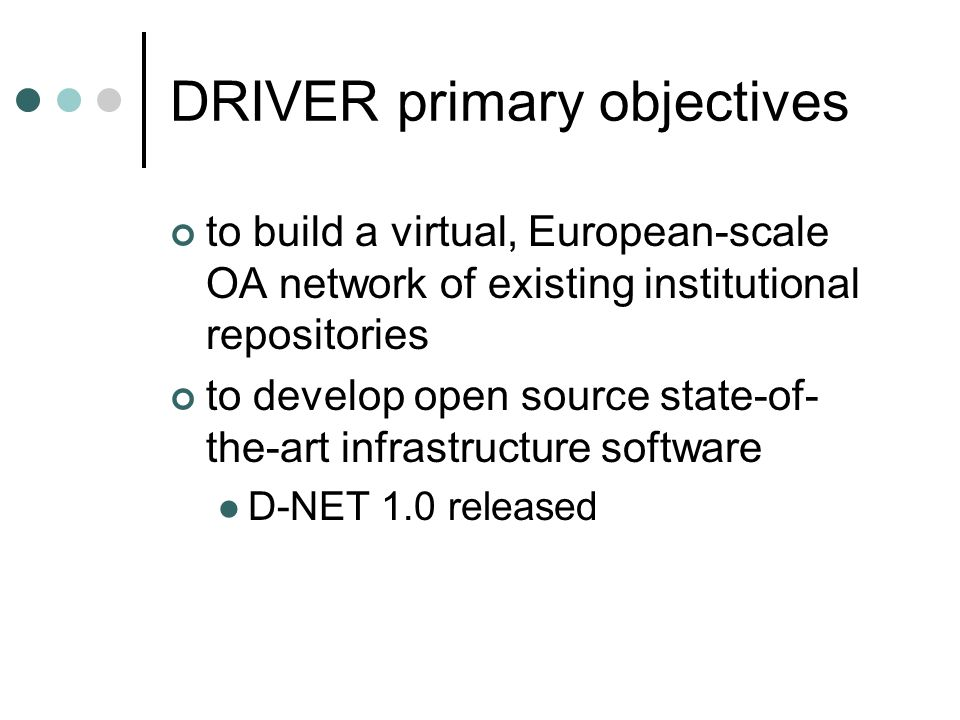 DRIVER primary objectives to build a virtual, European-scale OA network of existing institutional repositories to develop open source state-of- the-art infrastructure software D-NET 1.0 released