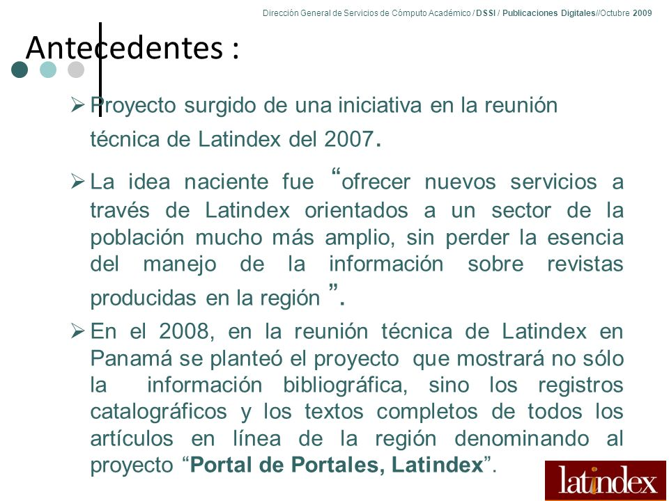 71 Dirección General de Servicios de Cómputo Académico / DSSI / Publicaciones Digitales//Octubre 2009 71 Antecedentes : Proyecto surgido de una iniciativa en la reunión técnica de Latindex del 2007.