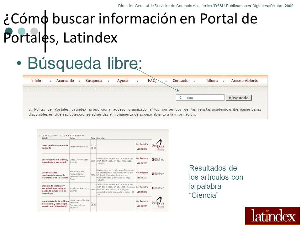 Dirección General de Servicios de Cómputo Académico / DSSI / Publicaciones Digitales//Octubre 2009 82 ¿Cómo buscar información en Portal de Portales, Latindex Búsqueda libre: Resultados de los artículos con la palabra Ciencia Ciencia