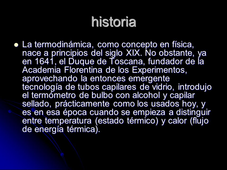 historia La termodinámica, como concepto en física, nace a principios del siglo XIX. No obstante, ya en 1641, el Duque de Toscana, fundador de la Acad