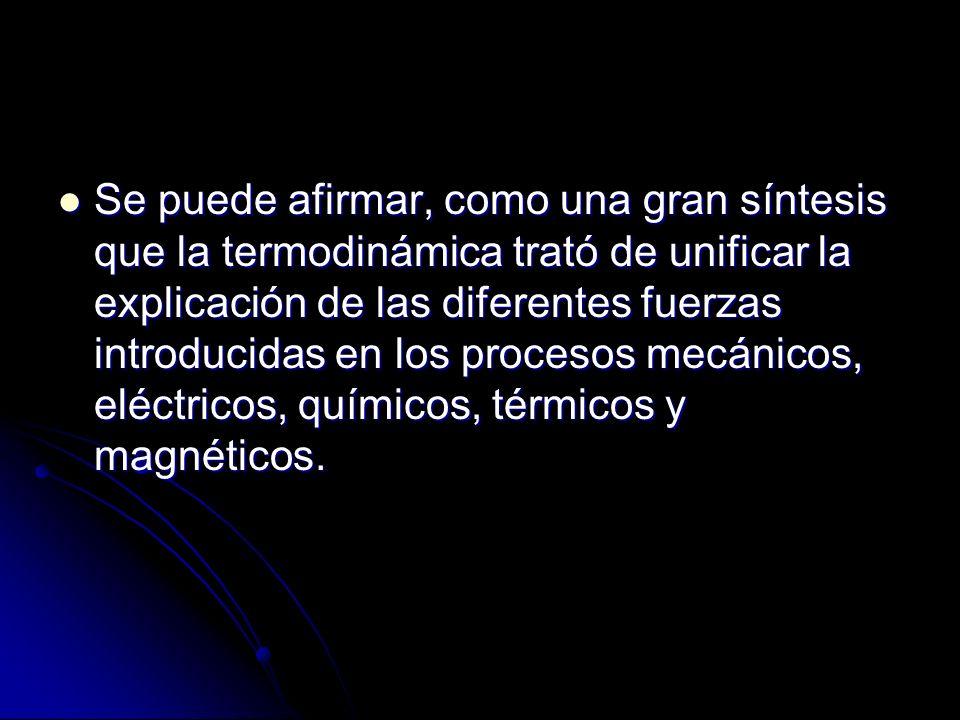 Se puede afirmar, como una gran síntesis que la termodinámica trató de unificar la explicación de las diferentes fuerzas introducidas en los procesos