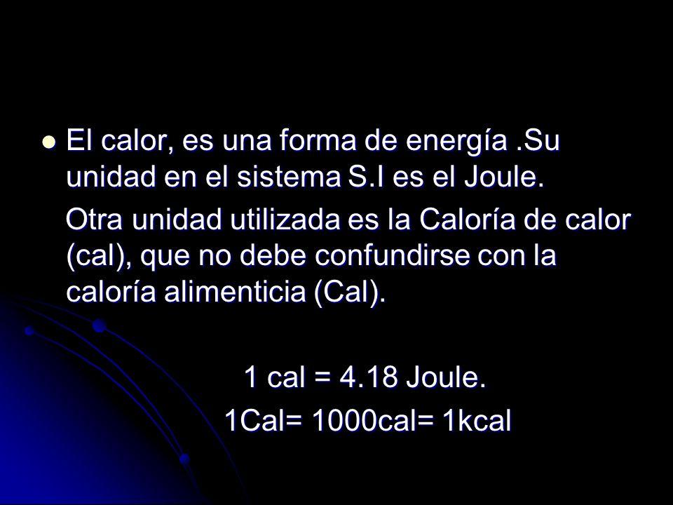 El calor, es una forma de energía.Su unidad en el sistema S.I es el Joule. El calor, es una forma de energía.Su unidad en el sistema S.I es el Joule.