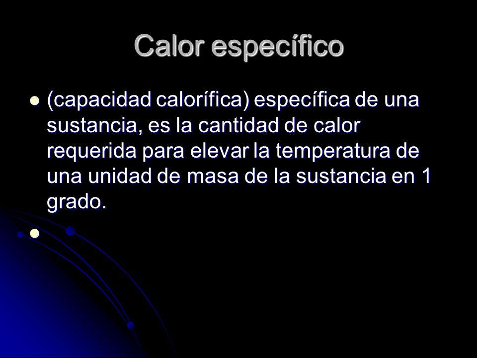 Calor específico (capacidad calorífica) específica de una sustancia, es la cantidad de calor requerida para elevar la temperatura de una unidad de mas