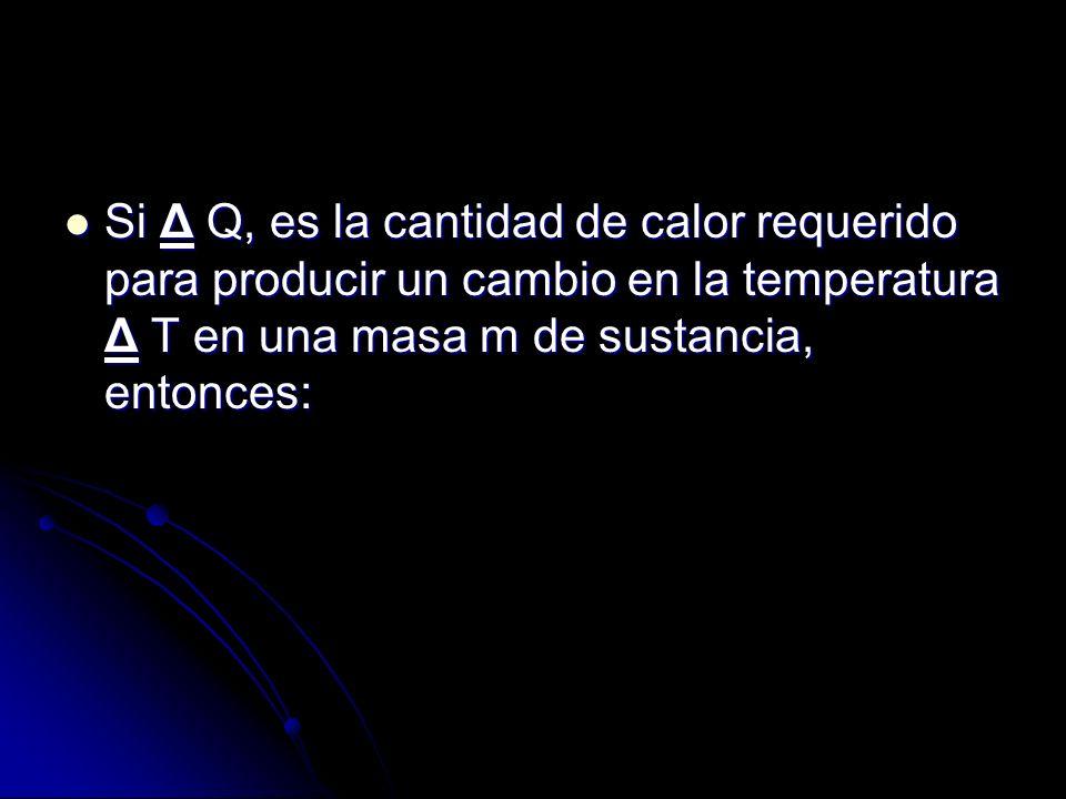 Si Δ Q, es la cantidad de calor requerido para producir un cambio en la temperatura Δ T en una masa m de sustancia, entonces: Si Δ Q, es la cantidad d