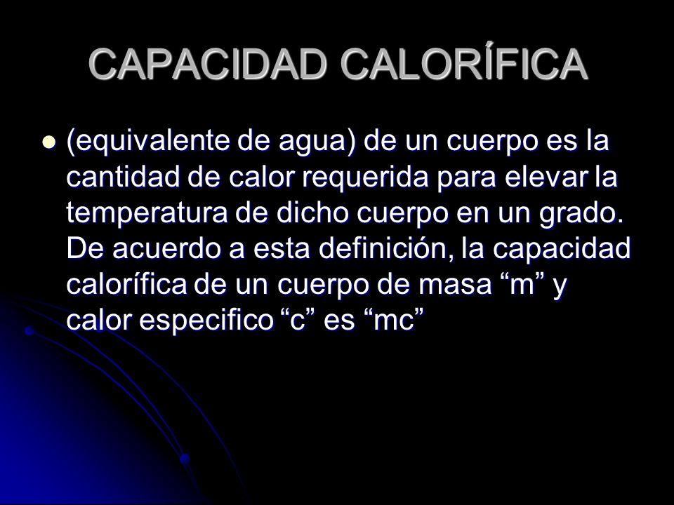 CAPACIDAD CALORÍFICA (equivalente de agua) de un cuerpo es la cantidad de calor requerida para elevar la temperatura de dicho cuerpo en un grado. De a