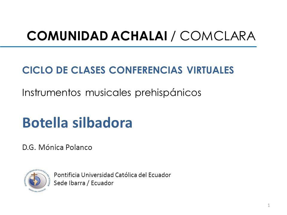 COMUNIDAD ACHALAI / COMCLARA CICLO DE CLASES CONFERENCIAS VIRTUALES Instrumentos musicales prehispánicos Botella silbadora D.G. Mónica Polanco Pontifi