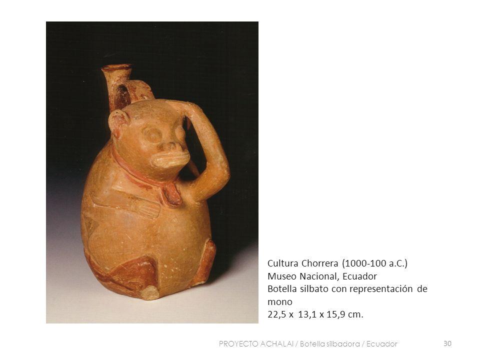 Cultura Chorrera (1000-100 a.C.) Museo Nacional, Ecuador Botella silbato con representación de mono 22,5 x 13,1 x 15,9 cm. 30 PROYECTO ACHALAI / Botel