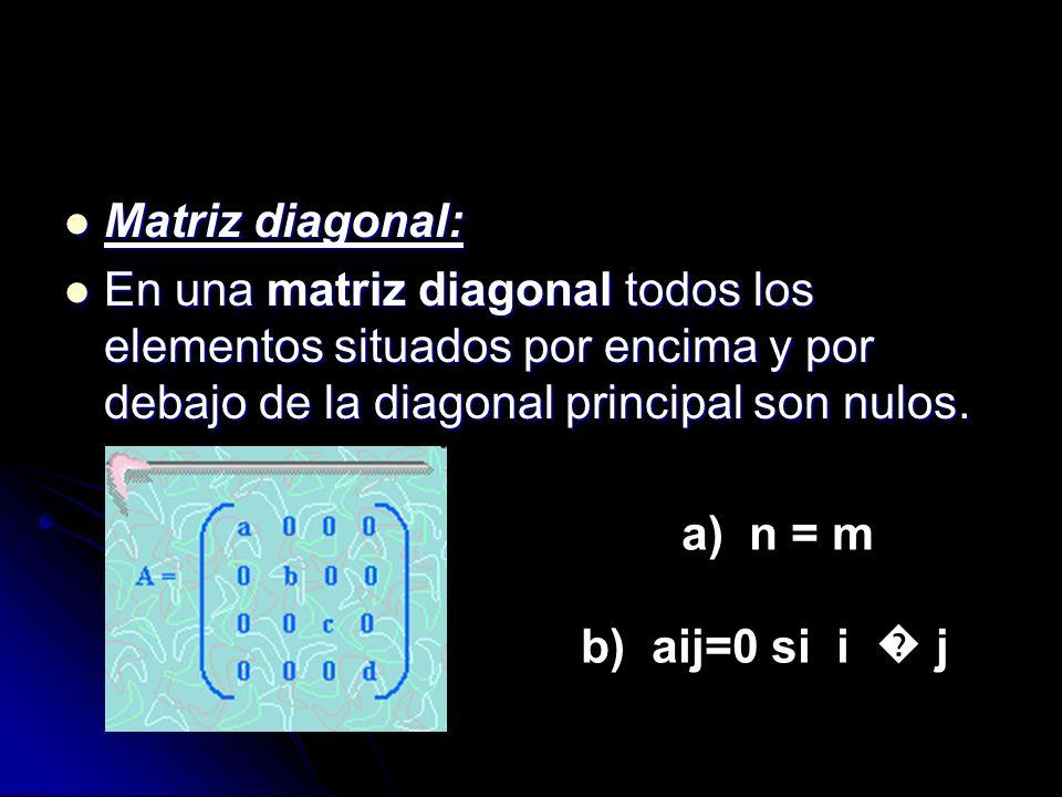 Matriz diagonal: Matriz diagonal: En una matriz diagonal todos los elementos situados por encima y por debajo de la diagonal principal son nulos. En u