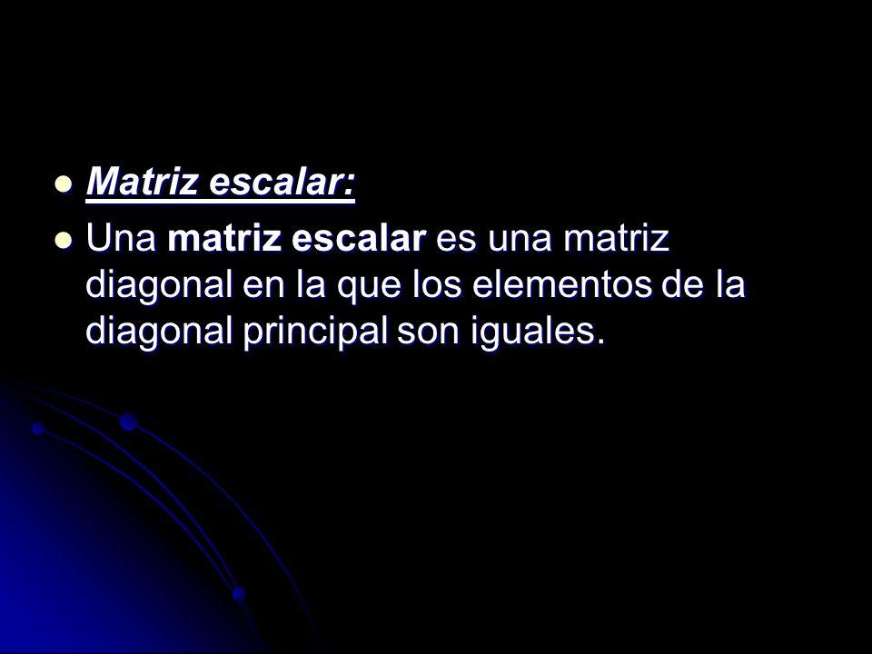 Matriz escalar: Matriz escalar: Una matriz escalar es una matriz diagonal en la que los elementos de la diagonal principal son iguales. Una matriz esc