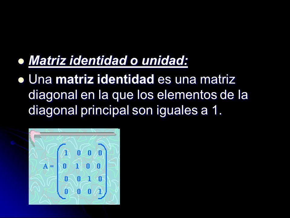 Matriz identidad o unidad: Matriz identidad o unidad: Una matriz identidad es una matriz diagonal en la que los elementos de la diagonal principal son