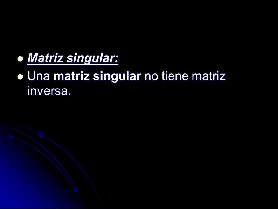 Matriz singular: Matriz singular: Una matriz singular no tiene matriz inversa. Una matriz singular no tiene matriz inversa.