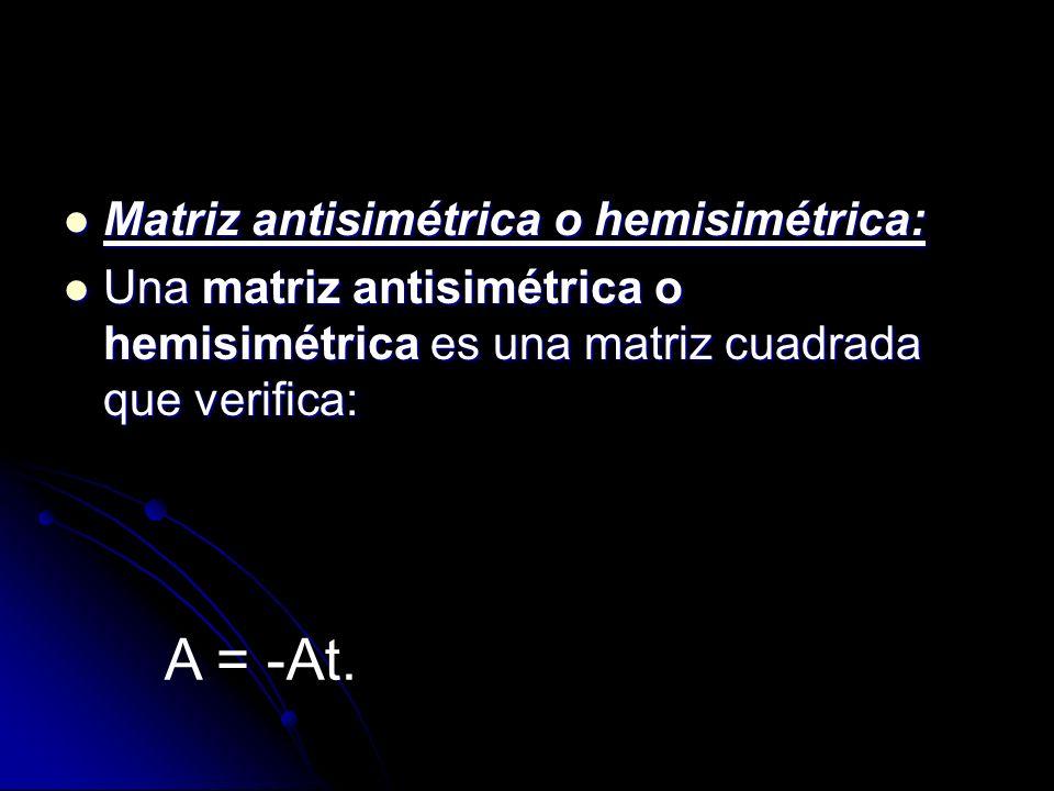 Matriz antisimétrica o hemisimétrica: Matriz antisimétrica o hemisimétrica: Una matriz antisimétrica o hemisimétrica es una matriz cuadrada que verifi