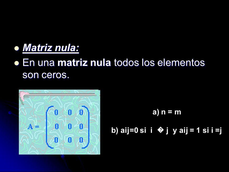 Matriz nula: Matriz nula: En una matriz nula todos los elementos son ceros. En una matriz nula todos los elementos son ceros. a)n = m b) aij=0 si i j