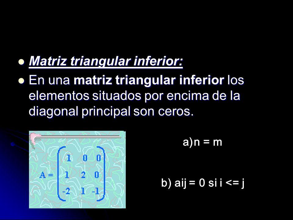 Matriz triangular inferior: Matriz triangular inferior: En una matriz triangular inferior los elementos situados por encima de la diagonal principal s