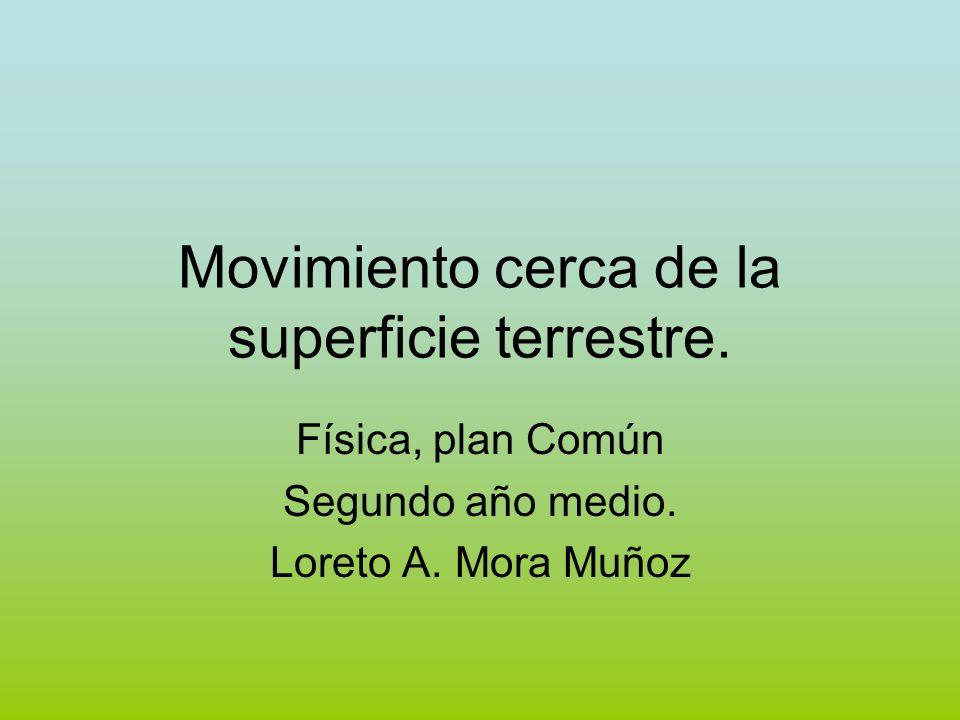 Movimiento cerca de la superficie terrestre. Física, plan Común Segundo año medio. Loreto A. Mora Muñoz