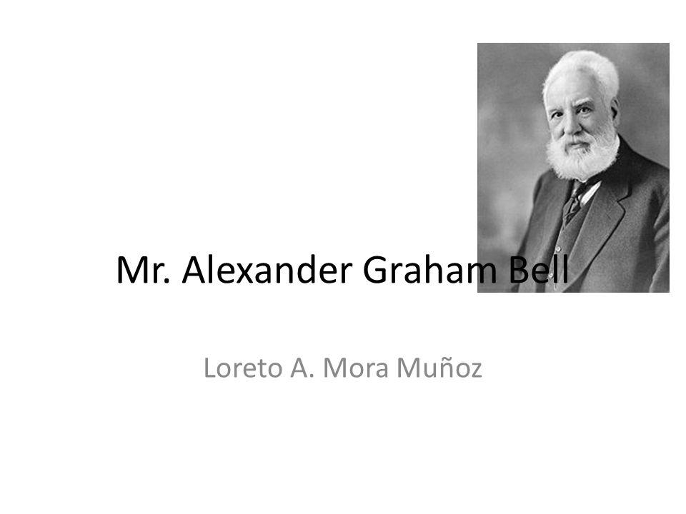 Loreto A. Mora Muñoz Mr. Alexander Graham Bell