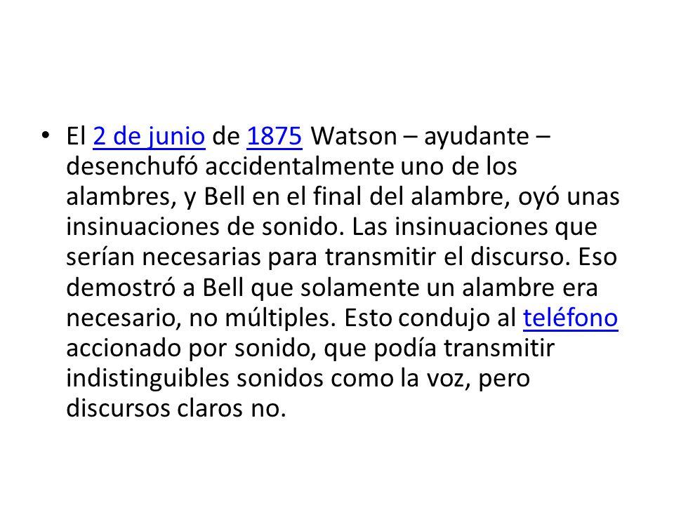 El 2 de junio de 1875 Watson – ayudante – desenchufó accidentalmente uno de los alambres, y Bell en el final del alambre, oyó unas insinuaciones de so