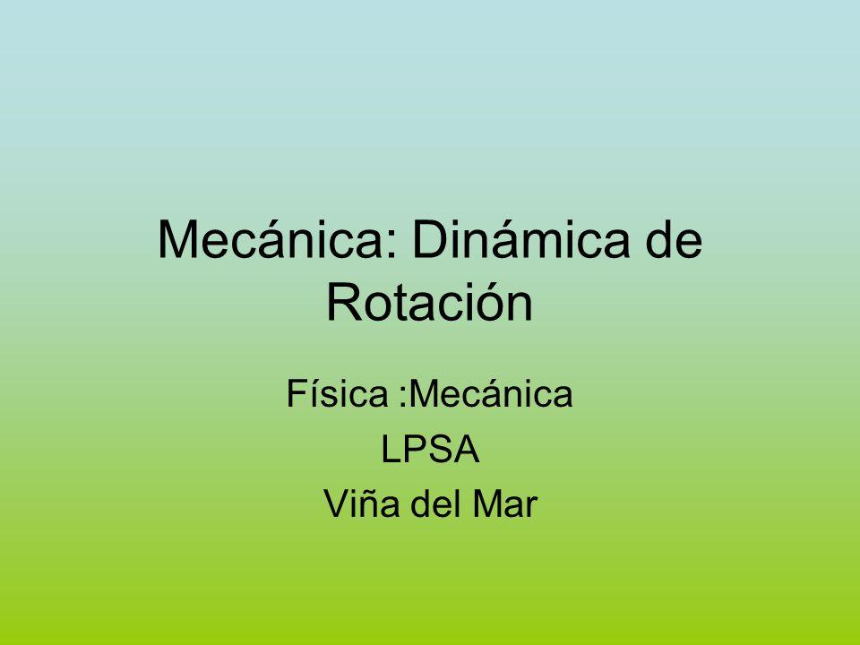 Mecánica: Dinámica de Rotación Física :Mecánica LPSA Viña del Mar