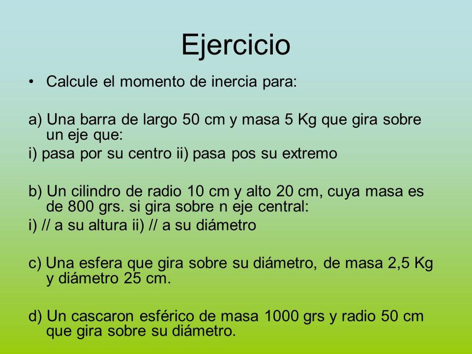 Ejercicio Calcule el momento de inercia para: a) Una barra de largo 50 cm y masa 5 Kg que gira sobre un eje que: i) pasa por su centro ii) pasa pos su