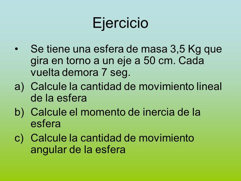 Ejercicio Se tiene una esfera de masa 3,5 Kg que gira en torno a un eje a 50 cm. Cada vuelta demora 7 seg. a)Calcule la cantidad de movimiento lineal