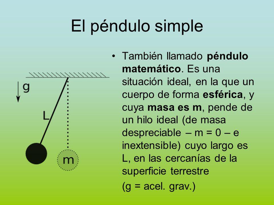 El péndulo simple También llamado péndulo matemático. Es una situación ideal, en la que un cuerpo de forma esférica, y cuya masa es m, pende de un hil