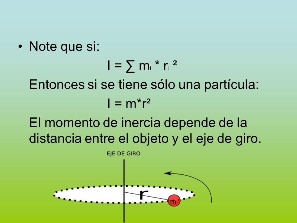 Note que si: I = m i * r i ² Entonces si se tiene sólo una partícula: I = m*r² El momento de inercia depende de la distancia entre el objeto y el eje
