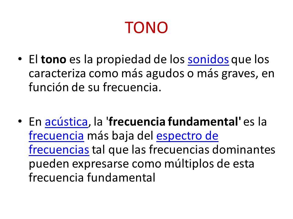 TONO El tono es la propiedad de los sonidos que los caracteriza como más agudos o más graves, en función de su frecuencia.sonidos En acústica, la 'fre