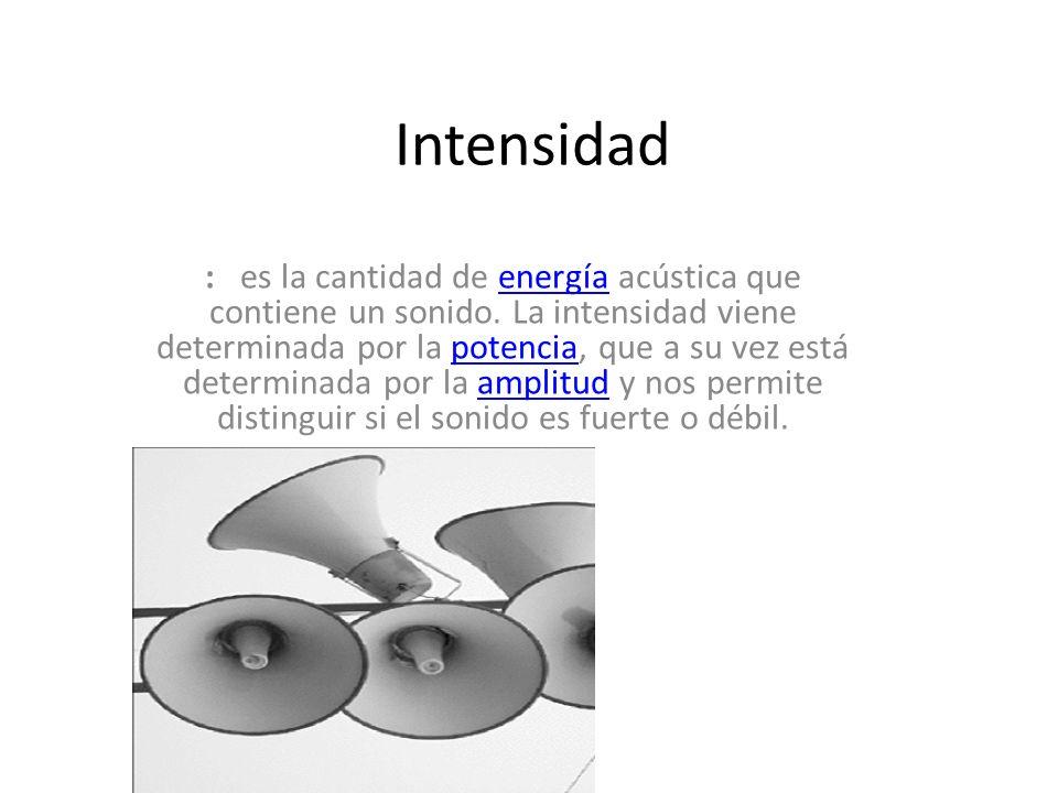 Intensidad : es la cantidad de energía acústica que contiene un sonido. La intensidad viene determinada por la potencia, que a su vez está determinada