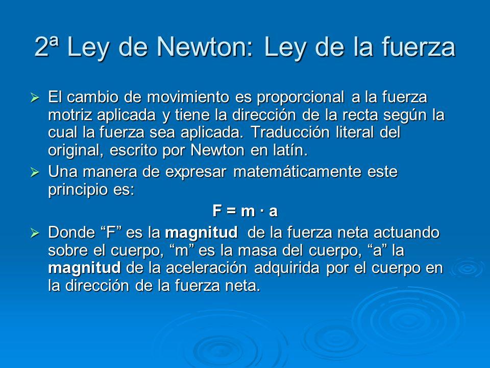 2ª Ley de Newton: Ley de la fuerza El cambio de movimiento es proporcional a la fuerza motriz aplicada y tiene la dirección de la recta según la cual