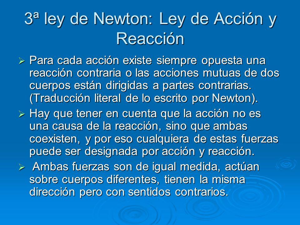3ª ley de Newton: Ley de Acción y Reacción Para cada acción existe siempre opuesta una reacción contraria o las acciones mutuas de dos cuerpos están d