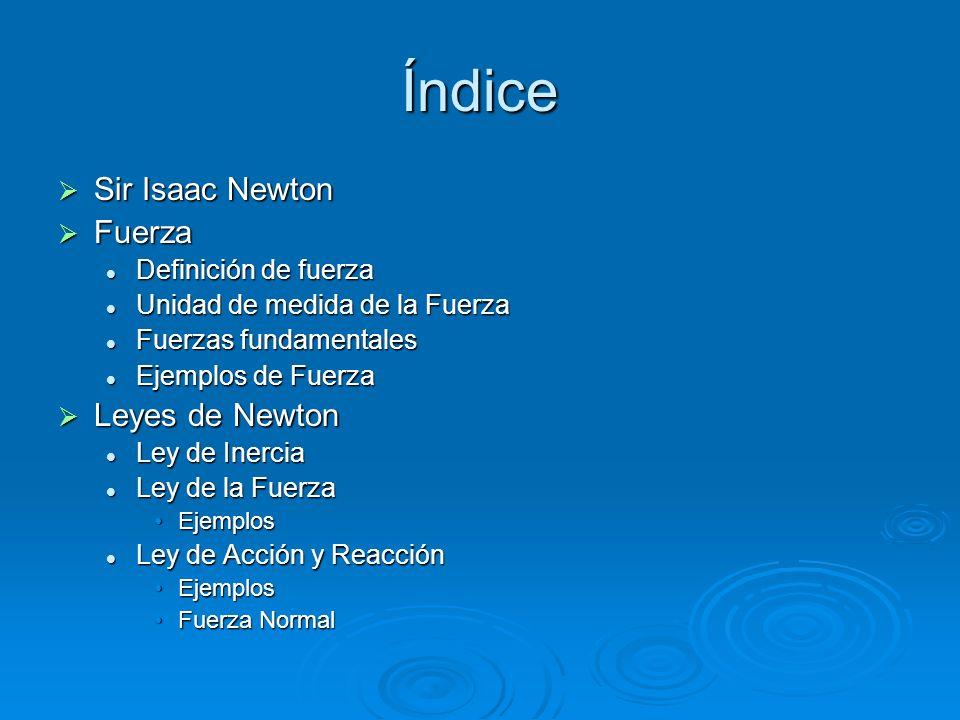 Índice Sir Isaac Newton Sir Isaac Newton Fuerza Fuerza Definición de fuerza Definición de fuerza Unidad de medida de la Fuerza Unidad de medida de la