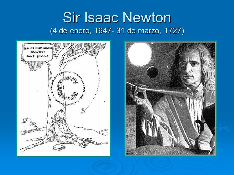 Sir Isaac Newton (4 de enero, 1647- 31 de marzo, 1727)