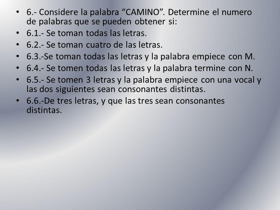 6.- Considere la palabra CAMINO. Determine el numero de palabras que se pueden obtener si: 6.1.- Se toman todas las letras. 6.2.- Se toman cuatro de l