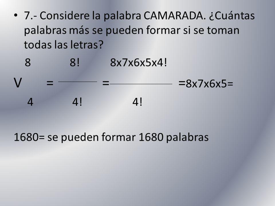 7.- Considere la palabra CAMARADA. ¿Cuántas palabras más se pueden formar si se toman todas las letras? 8 8! 8x7x6x5x4! V = = = 8x7x6x5= 4 4! 4! 1680=