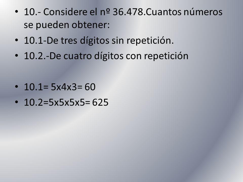 10.- Considere el nº 36.478.Cuantos números se pueden obtener: 10.1-De tres dígitos sin repetición. 10.2.-De cuatro dígitos con repetición 10.1= 5x4x3