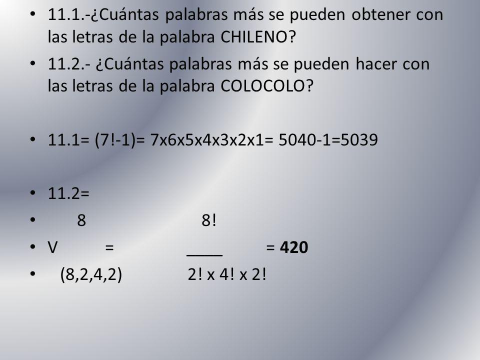 11.1.-¿Cuántas palabras más se pueden obtener con las letras de la palabra CHILENO? 11.2.- ¿Cuántas palabras más se pueden hacer con las letras de la