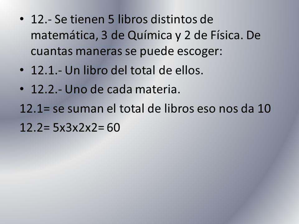 12.- Se tienen 5 libros distintos de matemática, 3 de Química y 2 de Física. De cuantas maneras se puede escoger: 12.1.- Un libro del total de ellos.