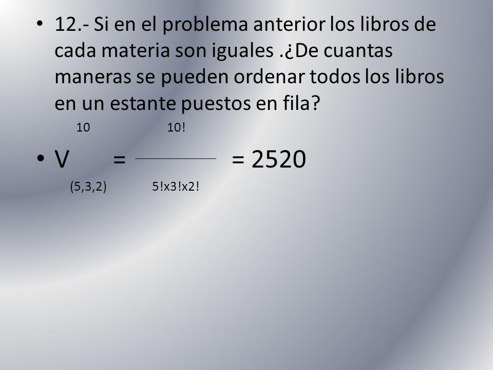 12.- Si en el problema anterior los libros de cada materia son iguales.¿De cuantas maneras se pueden ordenar todos los libros en un estante puestos en