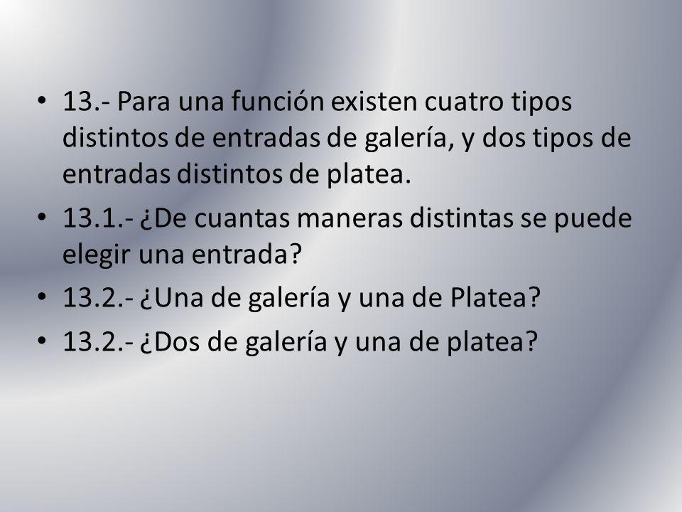 13.- Para una función existen cuatro tipos distintos de entradas de galería, y dos tipos de entradas distintos de platea. 13.1.- ¿De cuantas maneras d