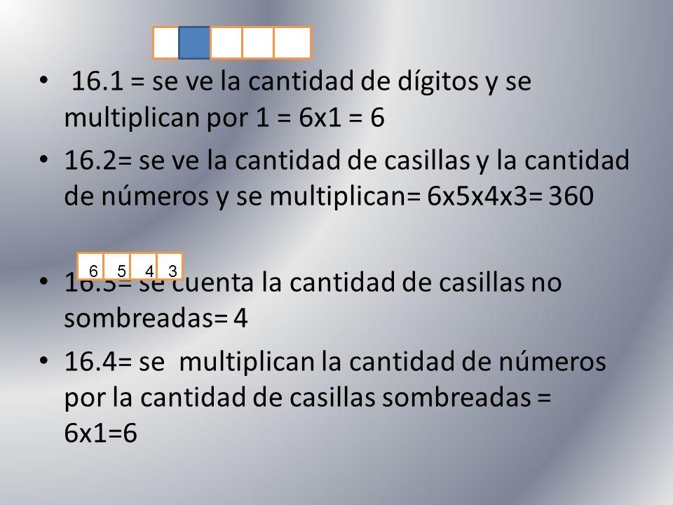 16.1 = se ve la cantidad de dígitos y se multiplican por 1 = 6x1 = 6 16.2= se ve la cantidad de casillas y la cantidad de números y se multiplican= 6x