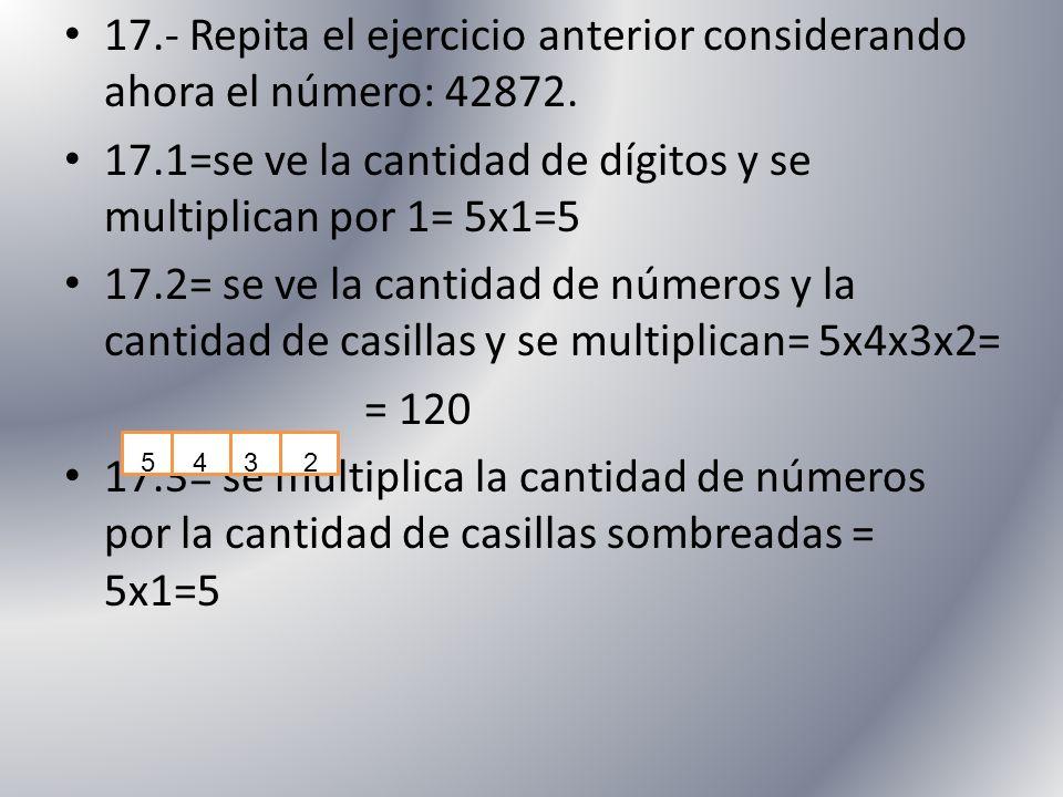 17.- Repita el ejercicio anterior considerando ahora el número: 42872. 17.1=se ve la cantidad de dígitos y se multiplican por 1= 5x1=5 17.2= se ve la