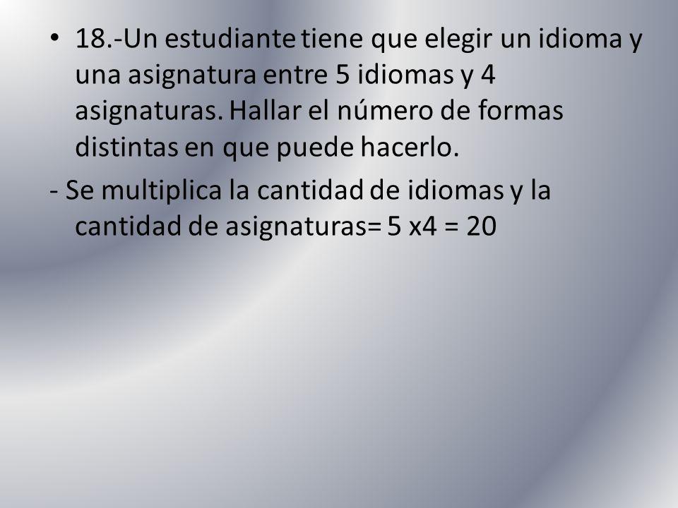 18.-Un estudiante tiene que elegir un idioma y una asignatura entre 5 idiomas y 4 asignaturas. Hallar el número de formas distintas en que puede hacer
