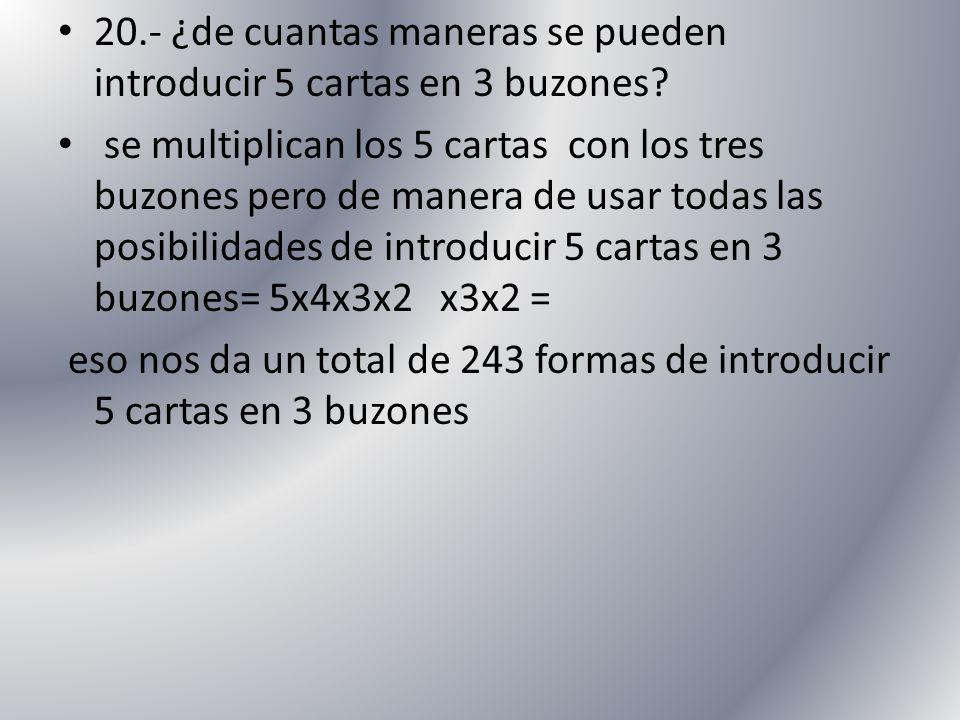 20.- ¿de cuantas maneras se pueden introducir 5 cartas en 3 buzones? se multiplican los 5 cartas con los tres buzones pero de manera de usar todas las